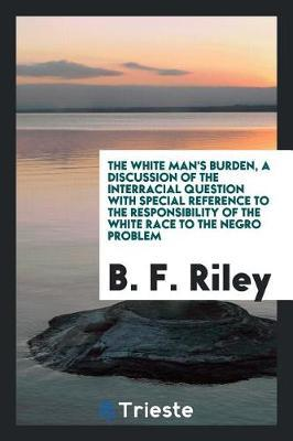 The White Man's Burden, a Discussion of the Interracial Question with Special Reference to the Responsibility of the White Race to the Negro Problem by B F Riley