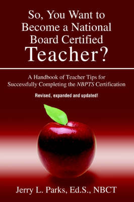 So, You Want to Become a National Board Certified Teacher?: A Handbook of Teacher Tips for Successfully Completing the Nbpts Certification by Jerry L Parks image