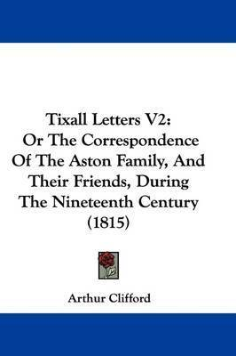 Tixall Letters V2: Or The Correspondence Of The Aston Family, And Their Friends, During The Nineteenth Century (1815) by Arthur Clifford