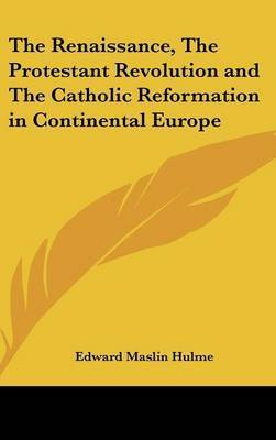 The Renaissance, The Protestant Revolution and The Catholic Reformation in Continental Europe by Edward Maslin Hulme