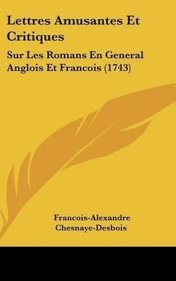 Lettres Amusantes Et Critiques: Sur Les Romans En General Anglois Et Francois (1743) by Francois-Alexandre Chesnaye-Desbois