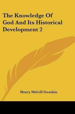 The Knowledge of God and Its Historical Development 2 by Henry Melvill Gwatkin