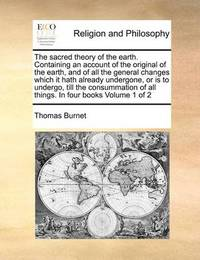The Sacred Theory of the Earth. Containing an Account of the Original of the Earth, and of All the General Changes Which It Hath Already Undergone, or Is to Undergo, Till the Consummation of All Things. in Four Books Volume 1 of 2 by Thomas Burnet