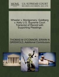 Wheeler V. Montgomery; Goldberg V. Kelly U.S. Supreme Court Transcript of Record with Supporting Pleadings by Thomas M O'Connor