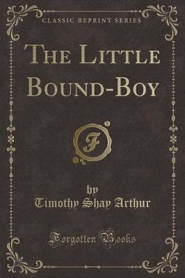 The Little Bound-Boy (Classic Reprint) by Timothy Shay Arthur