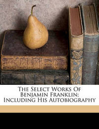The Select Works of Benjamin Franklin; Including His Autobiography by Benjamin Franklin