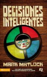 Decisiones Inteligentes: Por Que las Decisiones No Pueden Tomarse a la Ligera by Mark Matlock image
