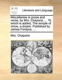 Miscellanies in Prose and Verse, by Mrs. Chapone, ... to Which Is Added, the Temple of Virtue, a Dream. Published by James Fordyce, ... by Mrs Chapone