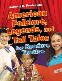 American Folklore, Legends, and Tall Tales for Readers Theatre by Anthony D Fredericks