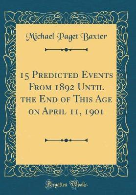 15 Predicted Events from 1892 Until the End of This Age on April 11, 1901 (Classic Reprint) by Michael Paget Baxter image