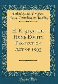 H. R. 3153, the Home Equity Protection Act of 1993 (Classic Reprint) by United States Banking