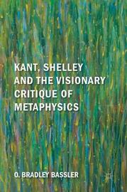 Kant, Shelley and the Visionary Critique of Metaphysics by O. Bradley Bassler