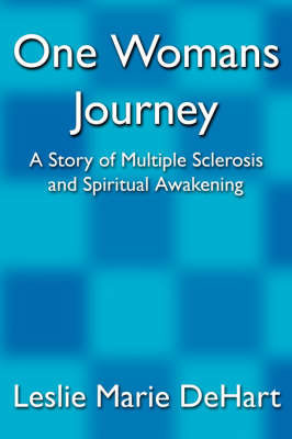 One Womans Journey: A Story of Multiple Sclerosis and Spiritual Awakening by Leslie Marie Dehart