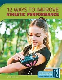 12 Ways to Improve Athletic Performance by Todd Kortemeier