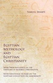 Egyptian Mythology and Egyptian Christianity - With Their Influence on the Opinions of Modern Christendom - With Additional Lecture on The Egyptian Conception on Immortality by Samuel Sharpe