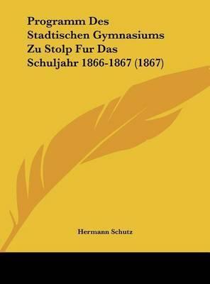Programm Des Stadtischen Gymnasiums Zu Stolp Fur Das Schuljahr 1866-1867 (1867) by Hermann Schutz