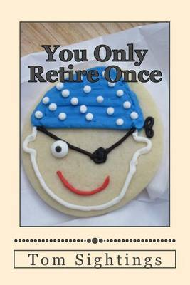 You Only Retire Once: A Baby Boomer Looks at Health, Finance, Retirement, Grown-Up Children ... and How Time Flies by Tom Sightings