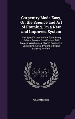 Carpentry Made Easy, Or, the Science and Art of Framing, on a New and Improved System by William E Bell