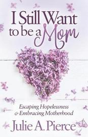 I Still Want to Be a Mom by Julie A Pierce