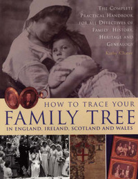 How to Trace Your Family Tree: The Complete Practical Handbook for Researching Your Family History, Heritage and Genealogy by Kathy Chater