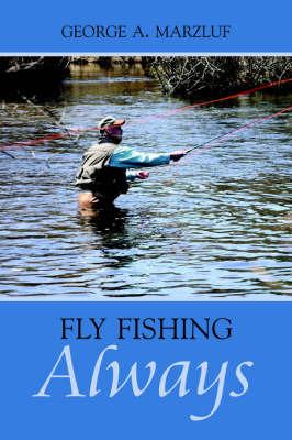 Fly Fishing Always by George, A. Marzluf