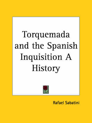 Torquemada and the Spanish Inquisition a History by Rafael Sabatini