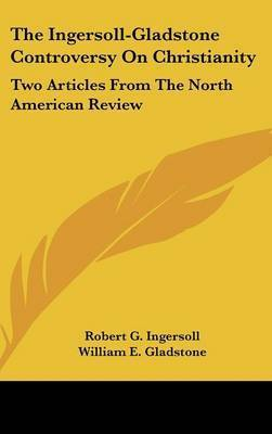 The Ingersoll-Gladstone Controversy on Christianity: Two Articles from the North American Review by Colonel Robert Green Ingersoll