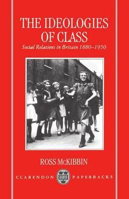 The Ideologies of Class by Ross McKibbin