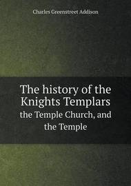 The History of the Knights Templars the Temple Church, and the Temple by Charles Greenstreet Addison