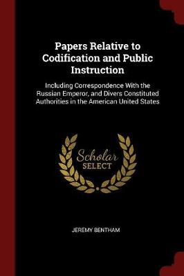Papers Relative to Codification and Public Instruction by Jeremy Bentham