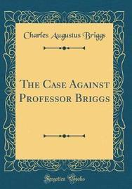 The Case Against Professor Briggs (Classic Reprint) by Charles Augustus Briggs image
