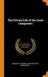 The Private Life of the Great Composers by James Duff Brown