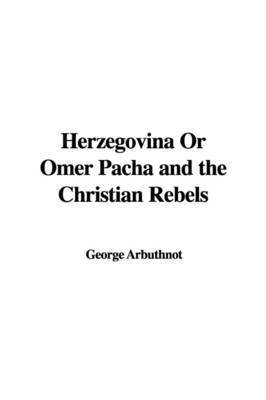 Herzegovina or Omer Pacha and the Christian Rebels by George Arbuthnot