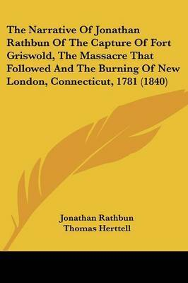 The Narrative of Jonathan Rathbun of the Capture of Fort Griswold, the Massacre That Followed and the Burning of New London, Connecticut, 1781 (1840) by Jonathan Rathbun