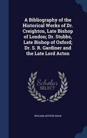 A Bibliography of the Historical Works of Dr. Creighton, Late Bishop of London; Dr. Stubbs, Late Bishop of Oxford; Dr. S. R. Gardiner and the Late Lord Acton by William Arthur Shaw
