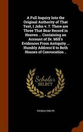 A Full Inquiry Into the Original Authority of That Text, I John V. 7. There Are Three That Bear Record in Heaven ... Containing an Account of Dr. Mill's Evidences from Antiquity ... Humbly Address'd to Both Houses of Convocation .. by Thomas Emlyn image
