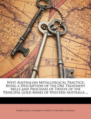 West Australian Metallurgical Practice: Being a Description of the Ore Treatment Mills and Processes of Twelve of the Principal Gold Mines of Western Australia ... by Robert Allen image