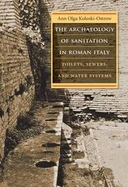 The Archaeology of Sanitation in Roman Italy by Ann Olga Koloski-Ostrow