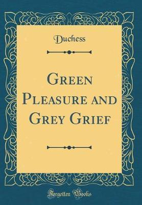 Green Pleasure and Grey Grief (Classic Reprint) by Duchess Duchess