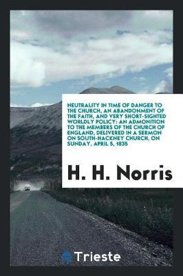 Neutrality in Time of Danger to the Church, an Abandonment of the Faith, and Very Short-Sighted Worldly Policy by H H Norris