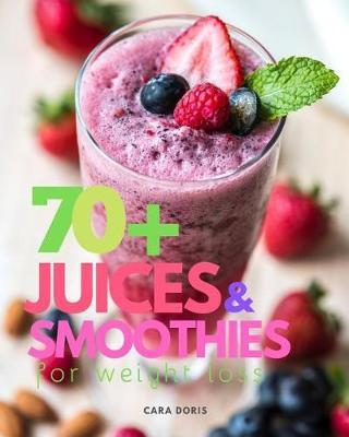 70+ Juices & Smoothies for weight loss by Cara Doris