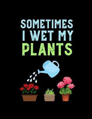 Sometimes I Wet My Plants by Garden Planner