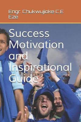 Success Motivation and Inspirational Guide by Chukwujioke C E Eze