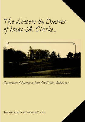 The Letters and Diaries of Isaac A. Clarke by Wayne Clark
