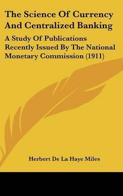 The Science of Currency and Centralized Banking: A Study of Publications Recently Issued by the National Monetary Commission (1911) by Herbert De La Haye Miles