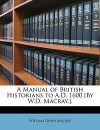 A Manual of British Historians to A.D. 1600 [By W.D. Macray.]. by William Dunn Macray