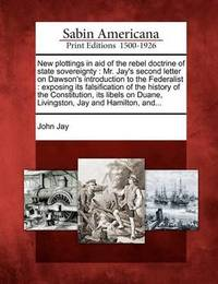 New Plottings in Aid of the Rebel Doctrine of State Sovereignty by John Jay