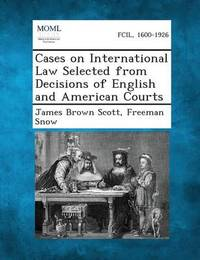 Cases on International Law Selected from Decisions of English and American Courts by James Brown Scott