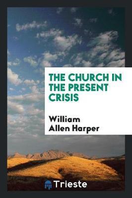 The Church in the Present Crisis by William Allen Harper