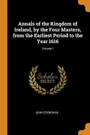 Annals of the Kingdom of Ireland, by the Four Masters, from the Earliest Period to the Year 1616; Volume 1 by John O'Donovan